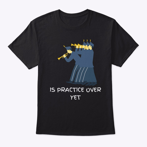 Is Practice Over Yet,Marching Band Funny Black T-Shirt Front