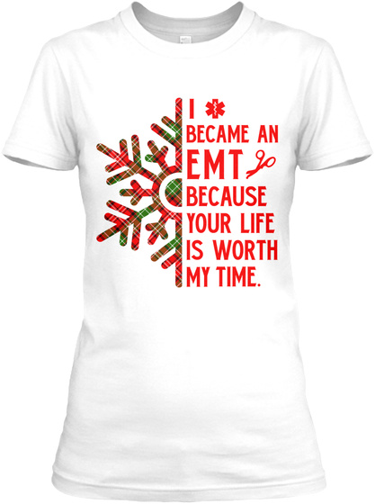 I Became An Emt Because Your Life Is Worth My Time. White T-Shirt Front
