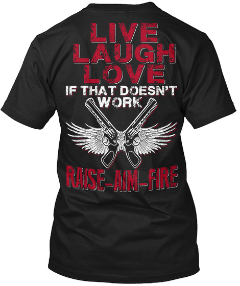 Live Laugh Love If That Doesn't Work Raise Aim Fire Black T-Shirt Back