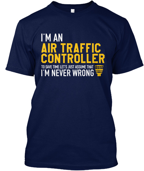 I'm An Air Traffic Controller To Save Time Let's Just Assume That I'm Never Wrong Navy T-Shirt Front