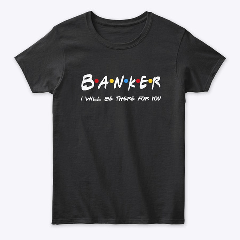 Banker  Gifts   I'll Be There For You Black T-Shirt Front