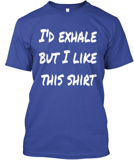 I'd Exhale But I Like This Shirt Deep Royal T-Shirt Front