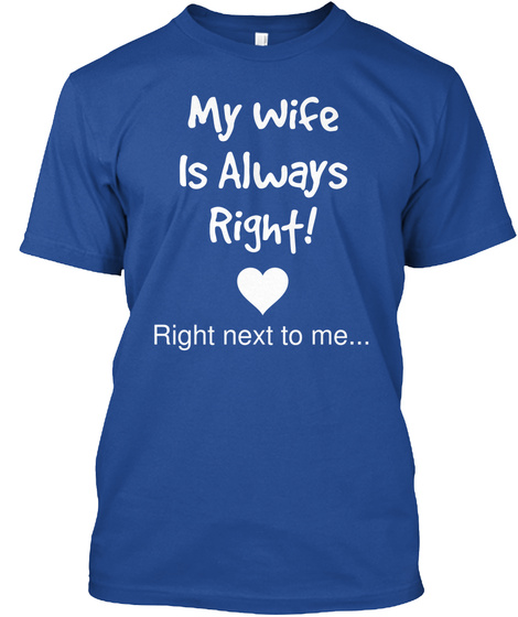 My Wife Is Always Right! Right Next To Me... Deep Royal T-Shirt Front