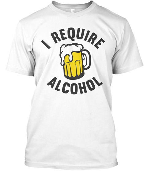 I Require Alcohol White T-Shirt Front