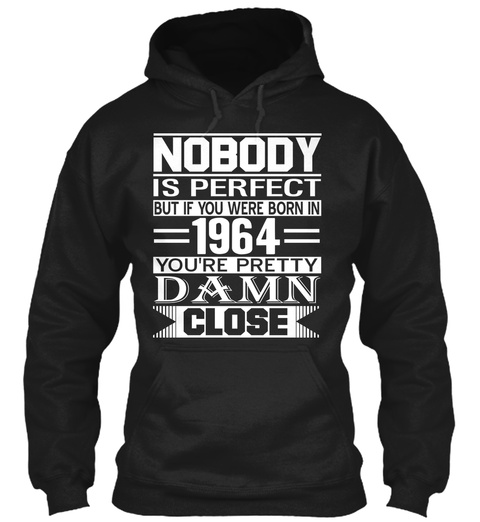Nobody Is Perfect But If You Were Born In 1964 You're Pretty Damn Close Black T-Shirt Front