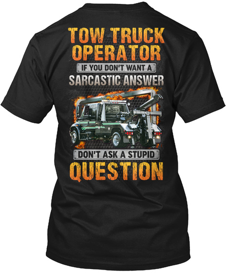 Tow Truck Operator If You Don't Want A Sarcastic Answer Don't Ask A Stupid Question Black T-Shirt Back