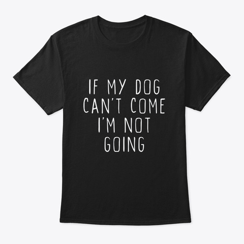 If My Dog Cant Come Im Not Going Cool T Black T-Shirt Front