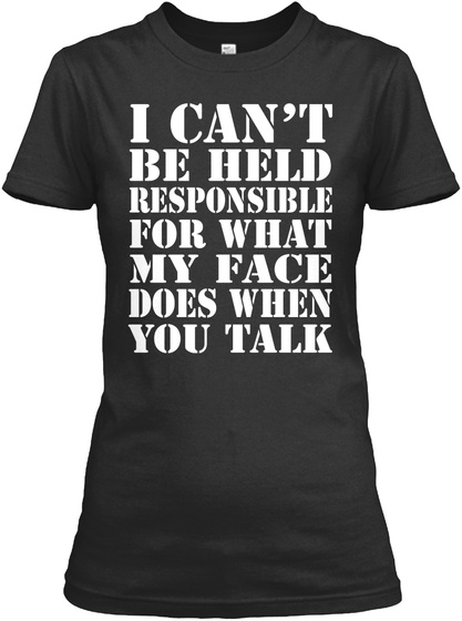 I Can't Be Held Responsible For What My Face Does When You Talk Black T-Shirt Front