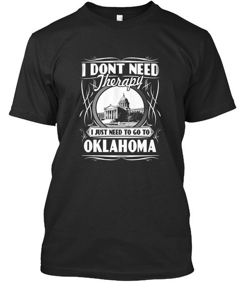 I Dont Need Therapy I Just Need To Go To Oklahoma Black T-Shirt Front