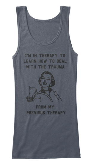 I'm In Therapy To  Learn How To Deal  With The Trauma        From My  Previous Therapy Deep Heather T-Shirt Front
