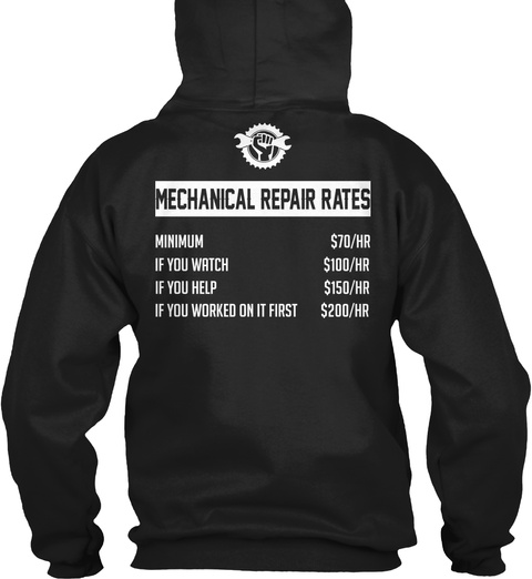 Mechanical Repair Rates Minimum $70/Hr If You Watch $100/Hr If You Help $150/Hr If You Worked On It First $200/Hr Black T-Shirt Back