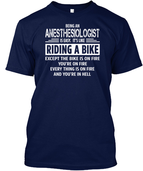 Being A Anesthesiologist Is Easy. Its Like Riding A Bike Except The Bike Is On Fire You're On Fire Everything Is One... Navy T-Shirt Front