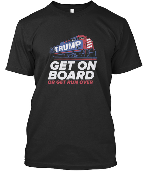 Trump Get On Board Or Get Run Over Black T-Shirt Front