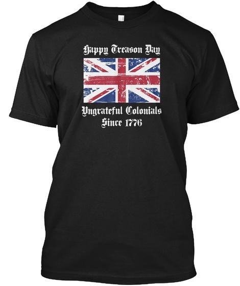 Happy Treason Day Ungrateful Colonials S Black T-Shirt Front