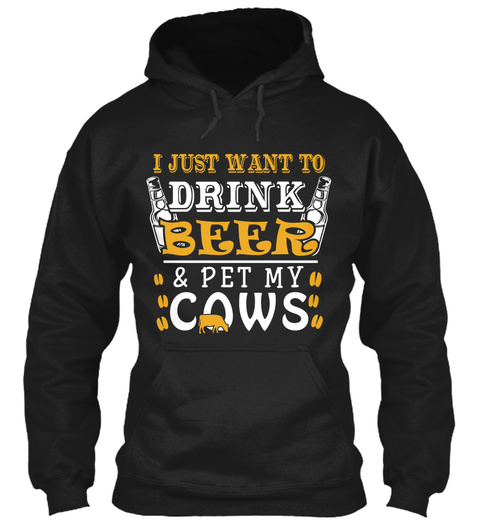 I Just Want To Drink Beer & Pet My Cows Black T-Shirt Front