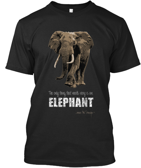 The Only Thing That Needs Worry Is An Elephant Black T-Shirt Front