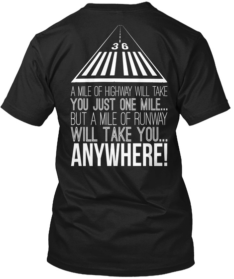 36 A Mile Of Highway Will Take You Just One Mile... But A Mile Of Runway Will Take You... Anywhere!  Black T-Shirt Back