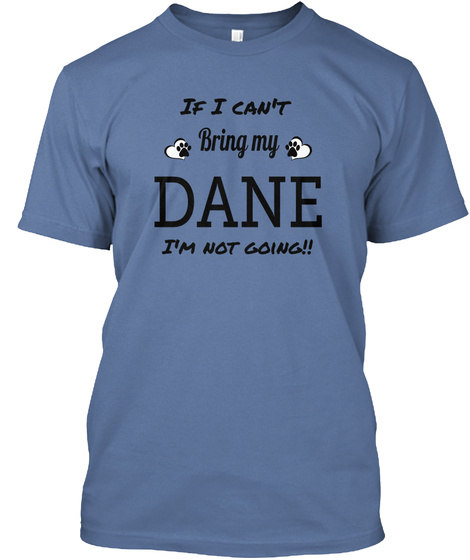 If I Can't Bring My Dane I'm Not Going!! Denim Blue T-Shirt Front