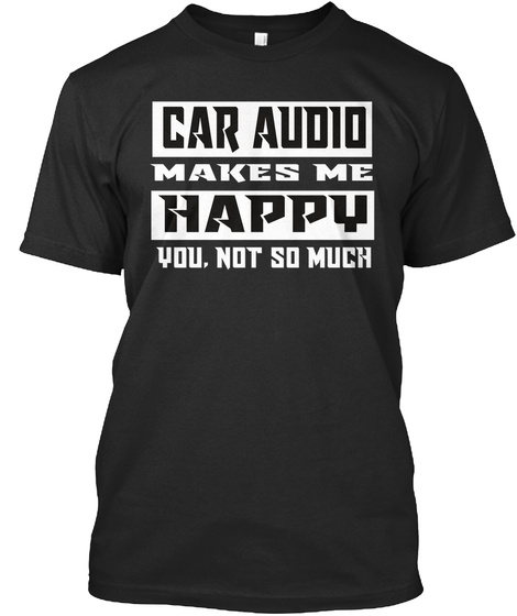 Car Audio Makes Me Happy You,Not So Much Black T-Shirt Front