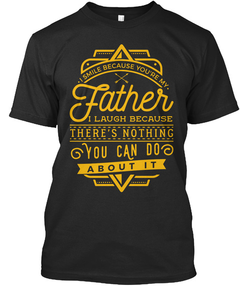 I Smile Because You're My Father I Laugh Because There's Nothing You Can Do About It Black T-Shirt Front