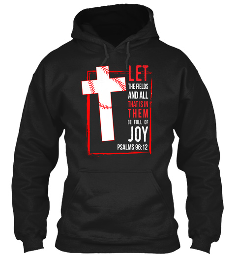 Let The Fields And All That Is In Them Be Full Of Joy Psalms 96:12 Black T-Shirt Front