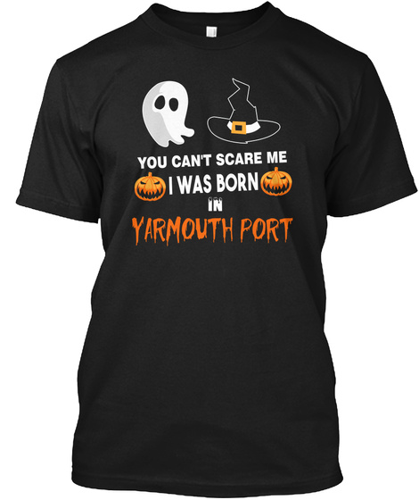 You Cant Scare Me. I Was Born In Yarmouth Port Ma Black T-Shirt Front