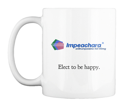 Impeachara® Antitrumpoxizine H Cl 40mg Elect To Be Happy. White Mug Front