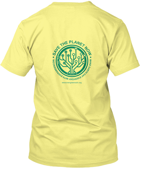 Save The Planet Now Make Earth Day Everyday With Evergreencoin Www.Evergreencoin.Org Lemon Yellow  T-Shirt Back