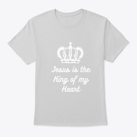 Jesus Is The King Of My Heart  Light Steel T-Shirt Front