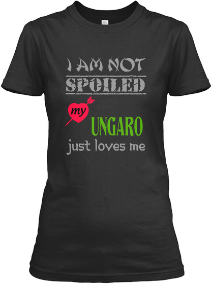 I Am Not  Spoiled My Ungaro Just Loves Me Black T-Shirt Front