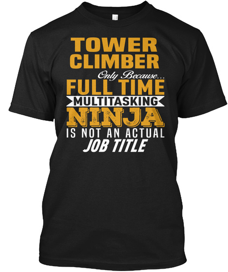 Tower Climber Only Because Full Time Multi Tasking Ninja Is Not An Official Job Title Black T-Shirt Front