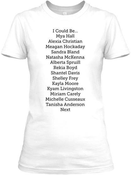 I Could Be... Mya Hall Alexia Christian Meagan Hockaday Sandra Bland Natasha Mc Kenna Alberta Spruill Rekia... White T-Shirt Front