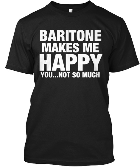 Baritone Makes Me Happy You..  Not So Much Black T-Shirt Front
