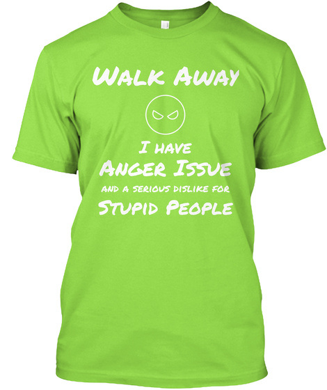 Walk Away I Have Anger Issue And A Serious Dislike For Stupid People Lime T-Shirt Front