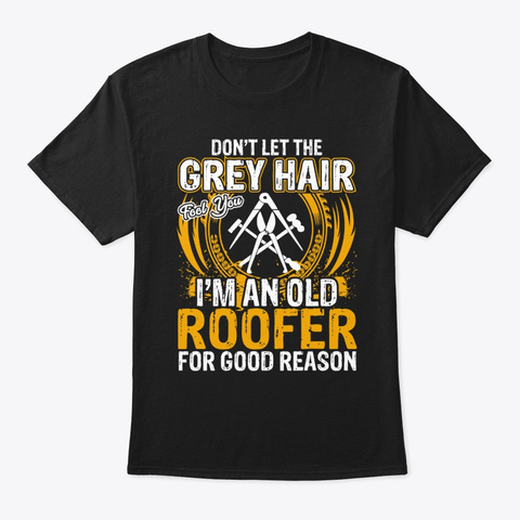 Funny Jobs I'm An Old Roofer For Good Black T-Shirt Front