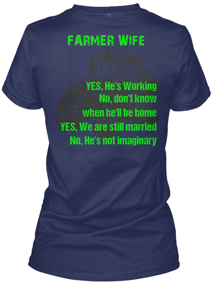 Farmer Wife Yes, He's Working No, Don't Know When He'll Be Home Yes, We Are Still Married No, He's Not Imaginary Navy T-Shirt Back
