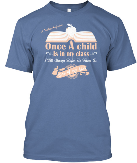 Once A Child Is In My Class I Will Always Refer To Them As One Of My Kids  Denim Blue T-Shirt Front
