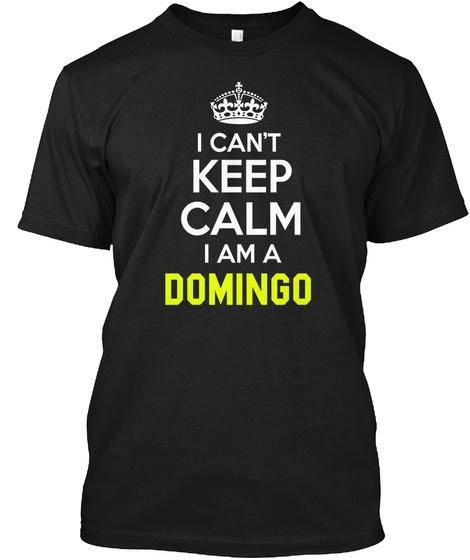 I Can't Keep Calm I Am A Domingo Black T-Shirt Front