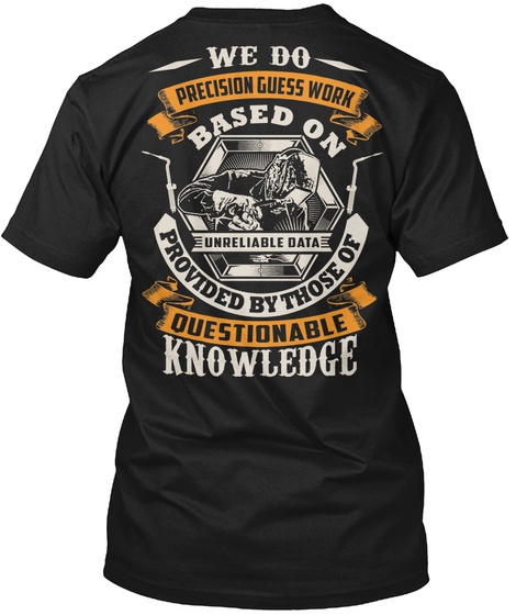 We Do Precision Guess Work Based On Unreliable Data Provided By Those Of Questionable Knowledge Black T-Shirt Back