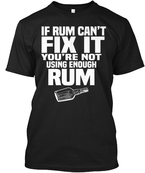 If Rum Can't Fix It You're Not Using Enough Rum Black T-Shirt Front