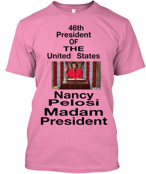 46th President  Of The United States Nancy Pelosi Madam President Pink T-Shirt Front