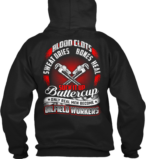 Blood Clots Sweat Dries Bones Heal Suck It Up Buttercup Only Real Men Become Oilfield Workers Black T-Shirt Back