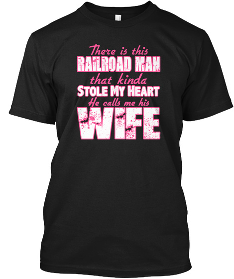 There Is This Railroad Man That Kinda Stole My Heart He Calls Me His Wife Black áo T-Shirt Front