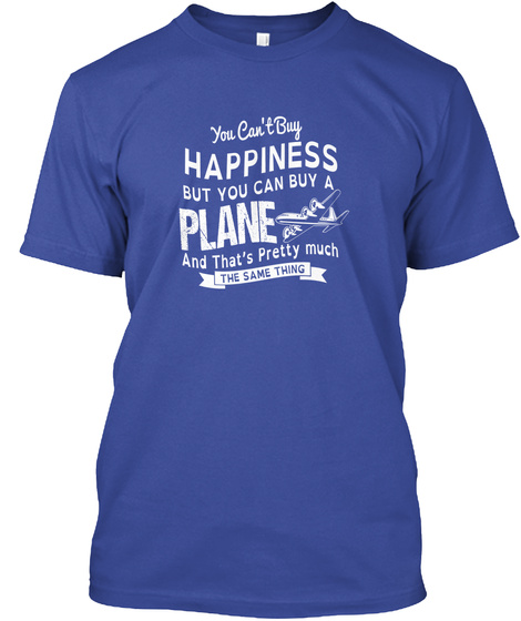 You Cant Buy Happiness But You Can Buy A Plane And Thats Pretty Much The Same Thing Deep Royal T-Shirt Front