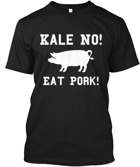 Kale No! Eat Pork! Black T-Shirt Front