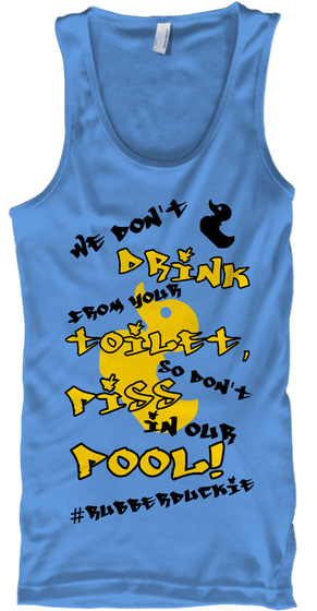 We Don't Drink From Your Toilet, So Don't Piss In Our Pool! #Rubberduckie Carolina Blue Tank Top Front