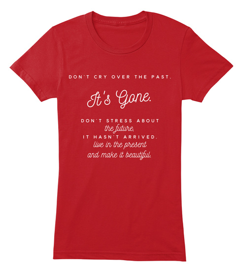 Don't Cry Over The Past It's Gone. Don't Stress About The Future, It Hasn't Arrived Live In The Present And Make It... Red T-Shirt Front