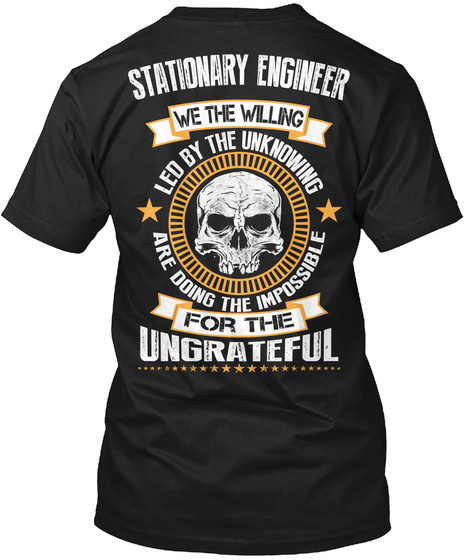 Stationary Engineer We The Willing Led By The Unknowing Are Doing The Impossible For The Ungrateful Black T-Shirt Back