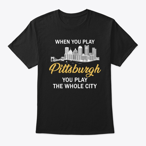 When You Play Pittsburgh You Play Whole Black T-Shirt Front