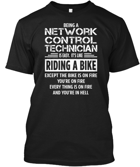 Being A Network Control Technician Is Easy.It's Like Riding A Bike Except The Bike Is On Fire You're On Fire Every... Black T-Shirt Front